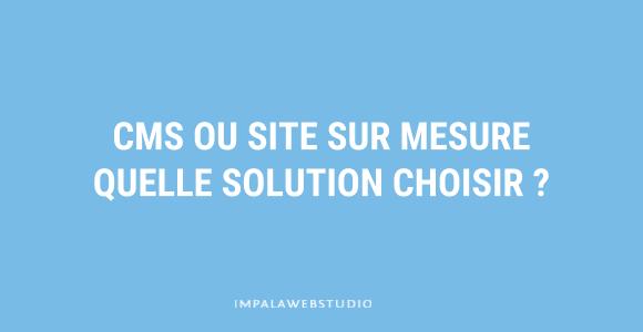 CMS ou site sur mesure, quelle solution choisir ?