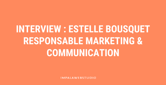Interview d'Estelle Bousquet, Responsable Marketing & Communication