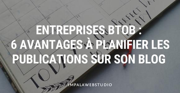 Entreprises BtoB : 6 avantages à planifier les publications sur son blog