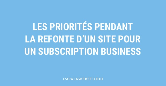 Les priorités pendant la refonte d'un site pour un Subscription Business