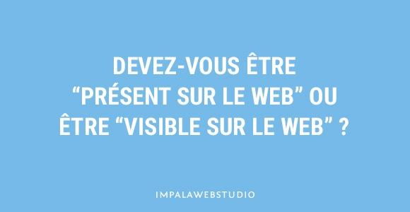 """Devez-vous être """"présent sur le web"""" ou être """"visible sur le web"""" ?"""