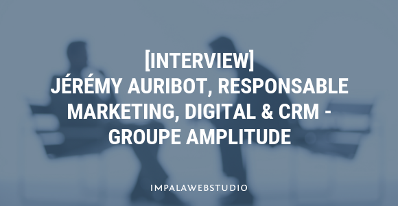 [Interview] Jérémy Auribot, Responsable Marketing, Digital & CRM, Groupe Amplitude