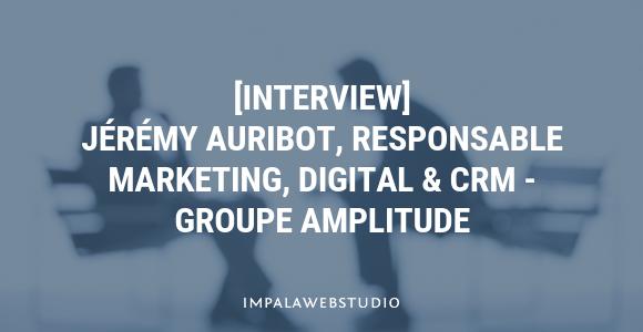 [Interview] Jérémy Auribot, Responsable Marketing, Digital & CRM, Groupe Amplitude